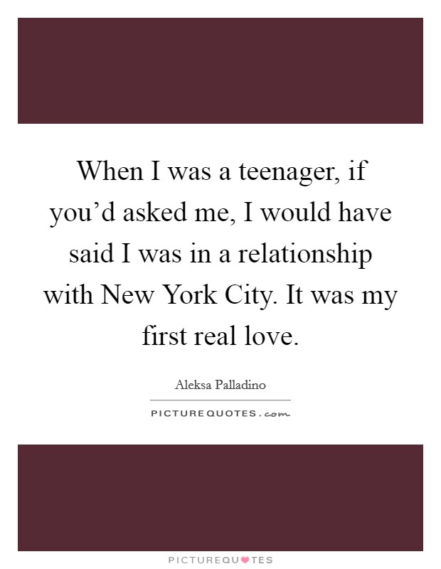 When I was a teenager, if you'd asked me, I would have said I was in a relationship with New York City. It was my first real love Picture Quote #1