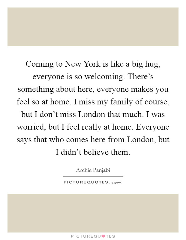 Coming to New York is like a big hug, everyone is so welcoming. There's something about here, everyone makes you feel so at home. I miss my family of course, but I don't miss London that much. I was worried, but I feel really at home. Everyone says that who comes here from London, but I didn't believe them Picture Quote #1