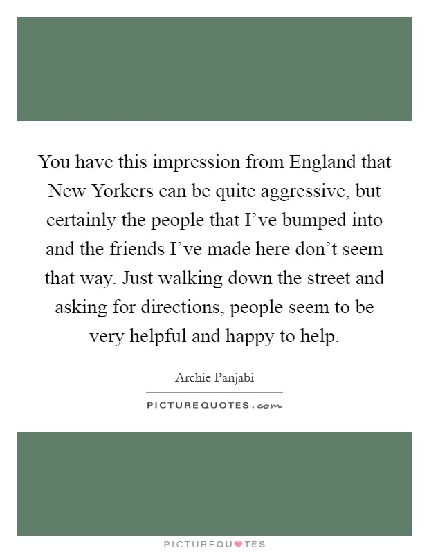 You have this impression from England that New Yorkers can be quite aggressive, but certainly the people that I've bumped into and the friends I've made here don't seem that way. Just walking down the street and asking for directions, people seem to be very helpful and happy to help Picture Quote #1