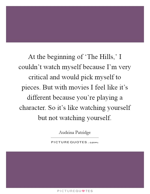 At the beginning of 'The Hills,' I couldn't watch myself because I'm very critical and would pick myself to pieces. But with movies I feel like it's different because you're playing a character. So it's like watching yourself but not watching yourself Picture Quote #1