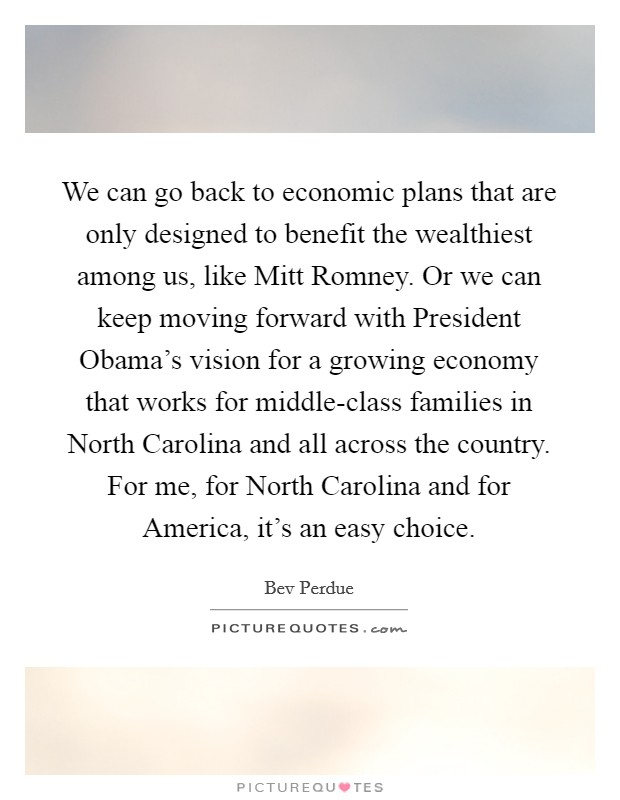 We can go back to economic plans that are only designed to benefit the wealthiest among us, like Mitt Romney. Or we can keep moving forward with President Obama's vision for a growing economy that works for middle-class families in North Carolina and all across the country. For me, for North Carolina and for America, it's an easy choice Picture Quote #1