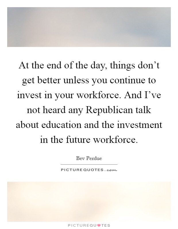 At the end of the day, things don't get better unless you continue to invest in your workforce. And I've not heard any Republican talk about education and the investment in the future workforce Picture Quote #1