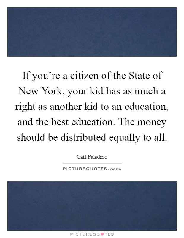 If you're a citizen of the State of New York, your kid has as much a right as another kid to an education, and the best education. The money should be distributed equally to all Picture Quote #1