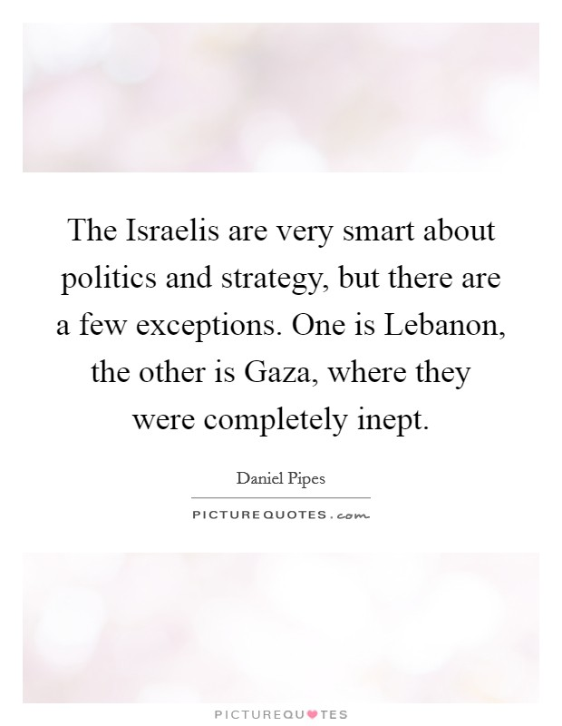 The Israelis are very smart about politics and strategy, but there are a few exceptions. One is Lebanon, the other is Gaza, where they were completely inept Picture Quote #1