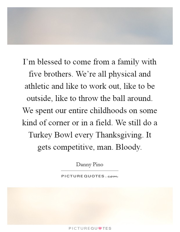I'm blessed to come from a family with five brothers. We're all physical and athletic and like to work out, like to be outside, like to throw the ball around. We spent our entire childhoods on some kind of corner or in a field. We still do a Turkey Bowl every Thanksgiving. It gets competitive, man. Bloody Picture Quote #1
