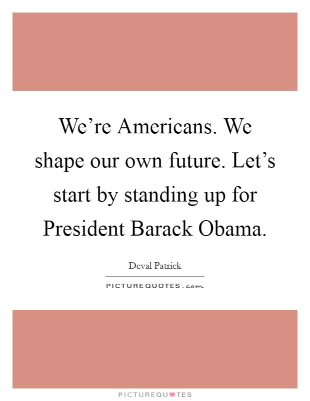 We're Americans. We shape our own future. Let's start by standing up for President Barack Obama Picture Quote #1