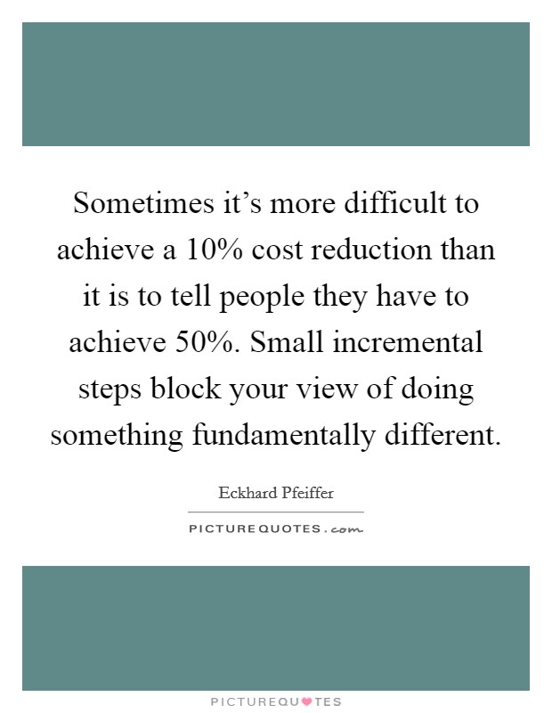 Sometimes it's more difficult to achieve a 10% cost reduction than it is to tell people they have to achieve 50%. Small incremental steps block your view of doing something fundamentally different Picture Quote #1