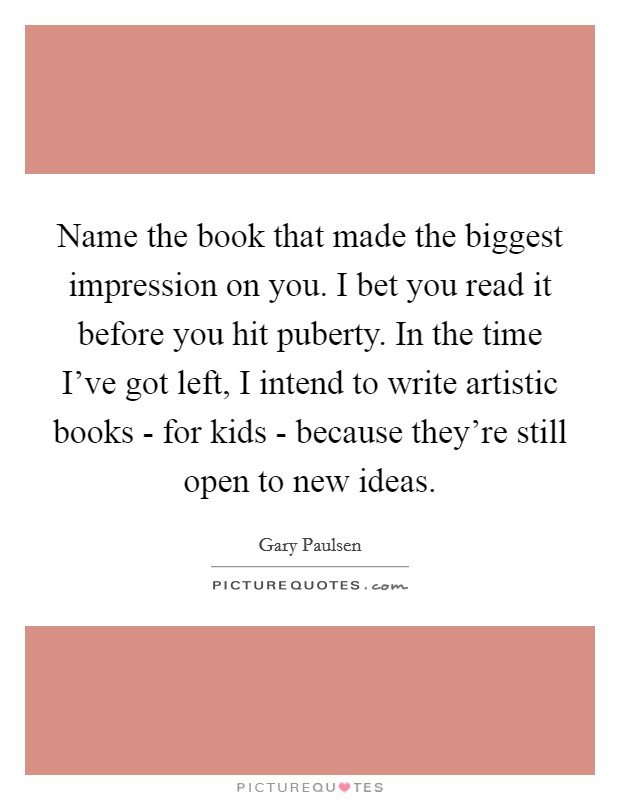 Name the book that made the biggest impression on you. I bet you read it before you hit puberty. In the time I've got left, I intend to write artistic books - for kids - because they're still open to new ideas Picture Quote #1