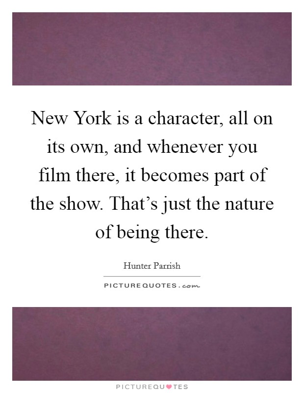 New York is a character, all on its own, and whenever you film there, it becomes part of the show. That's just the nature of being there Picture Quote #1