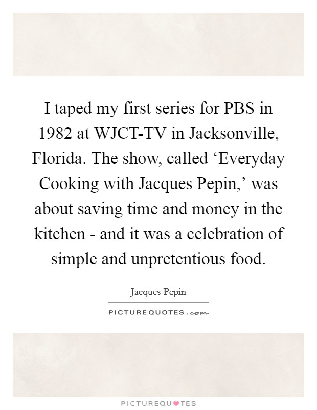 I taped my first series for PBS in 1982 at WJCT-TV in Jacksonville, Florida. The show, called 'Everyday Cooking with Jacques Pepin,' was about saving time and money in the kitchen - and it was a celebration of simple and unpretentious food Picture Quote #1