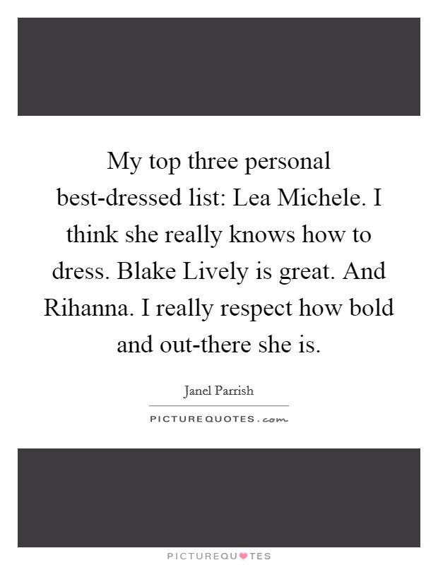 My top three personal best-dressed list: Lea Michele. I think she really knows how to dress. Blake Lively is great. And Rihanna. I really respect how bold and out-there she is Picture Quote #1