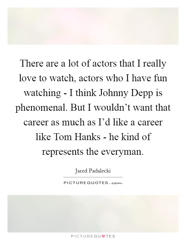There are a lot of actors that I really love to watch, actors who I have fun watching - I think Johnny Depp is phenomenal. But I wouldn't want that career as much as I'd like a career like Tom Hanks - he kind of represents the everyman Picture Quote #1