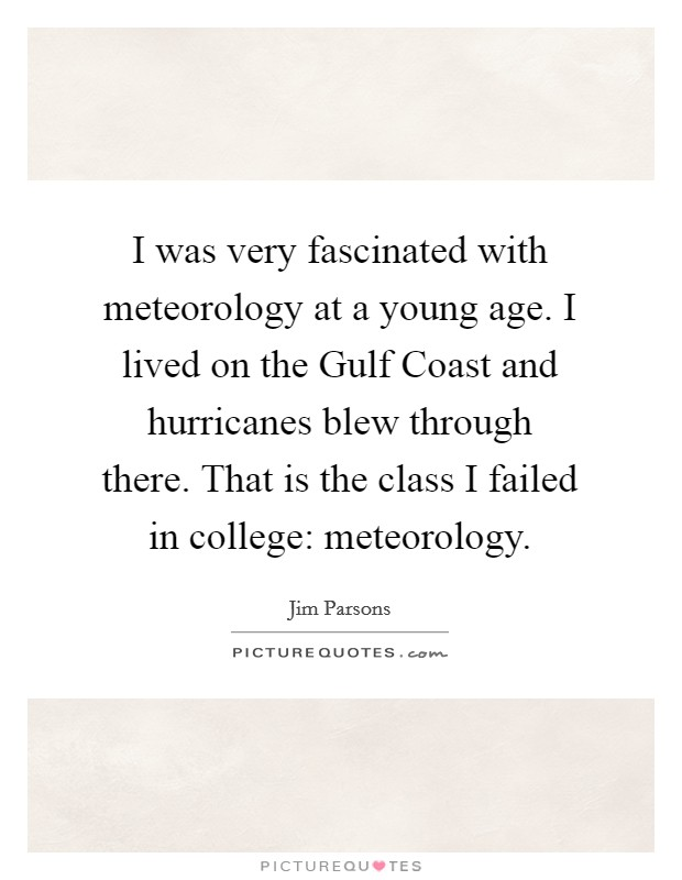 I was very fascinated with meteorology at a young age. I lived on the Gulf Coast and hurricanes blew through there. That is the class I failed in college: meteorology Picture Quote #1
