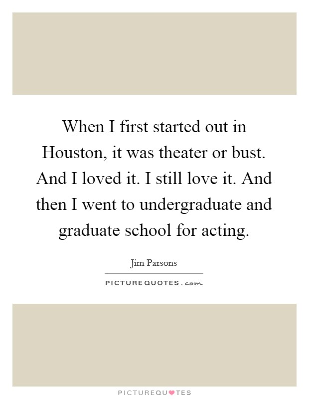 When I first started out in Houston, it was theater or bust. And I loved it. I still love it. And then I went to undergraduate and graduate school for acting Picture Quote #1