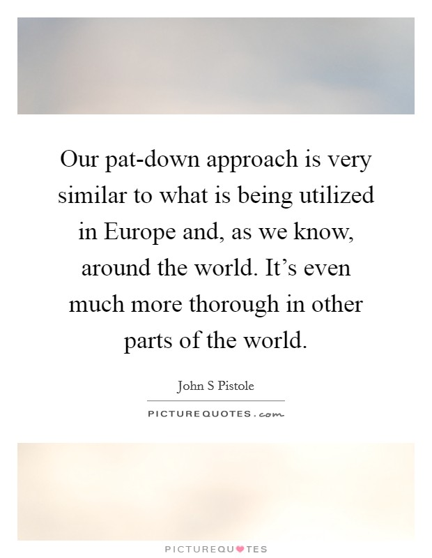 Our pat-down approach is very similar to what is being utilized in Europe and, as we know, around the world. It's even much more thorough in other parts of the world Picture Quote #1