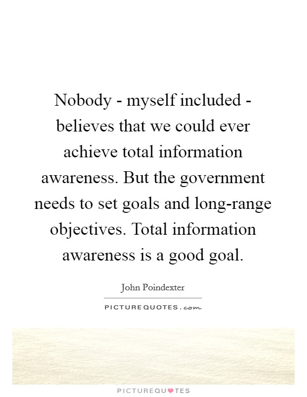 Nobody - myself included - believes that we could ever achieve total information awareness. But the government needs to set goals and long-range objectives. Total information awareness is a good goal Picture Quote #1