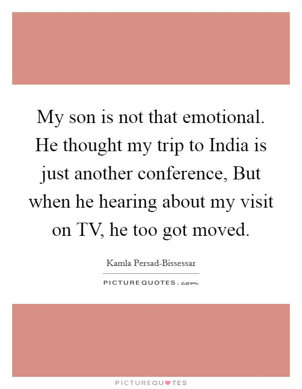 My son is not that emotional. He thought my trip to India is just another conference, But when he hearing about my visit on TV, he too got moved Picture Quote #1