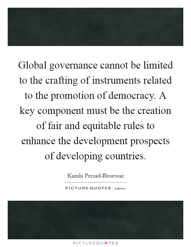 Global governance cannot be limited to the crafting of instruments related to the promotion of democracy. A key component must be the creation of fair and equitable rules to enhance the development prospects of developing countries Picture Quote #1