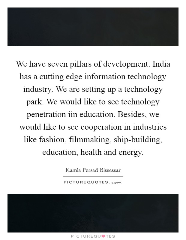 We have seven pillars of development. India has a cutting edge information technology industry. We are setting up a technology park. We would like to see technology penetration iin education. Besides, we would like to see cooperation in industries like fashion, filmmaking, ship-building, education, health and energy Picture Quote #1