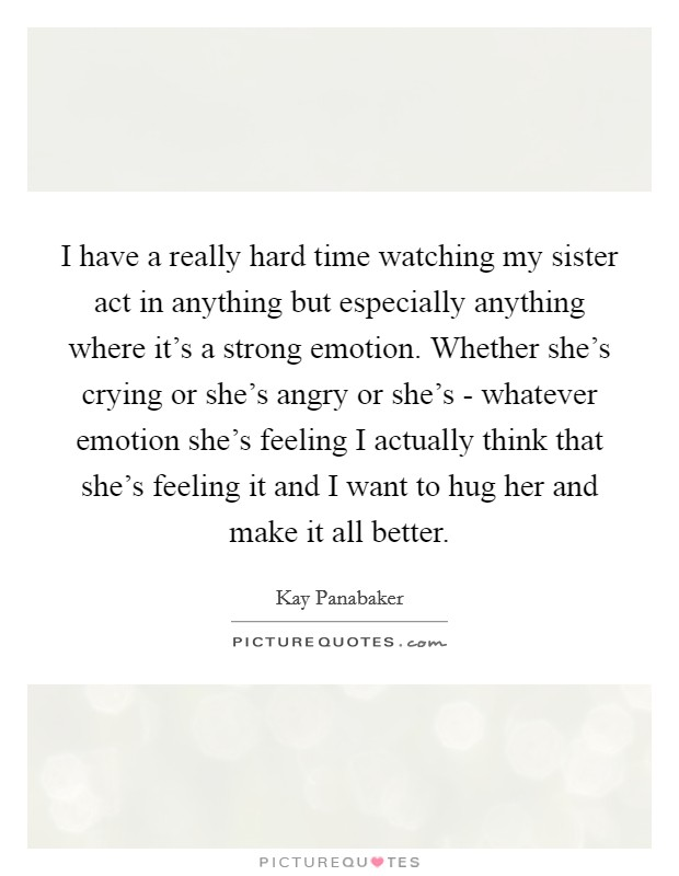 I have a really hard time watching my sister act in anything but especially anything where it's a strong emotion. Whether she's crying or she's angry or she's - whatever emotion she's feeling I actually think that she's feeling it and I want to hug her and make it all better Picture Quote #1