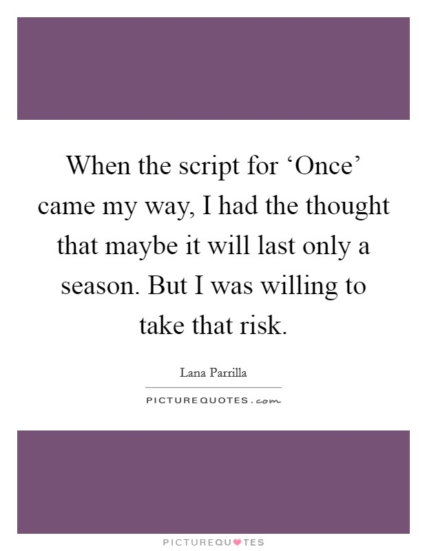 When the script for 'Once' came my way, I had the thought that maybe it will last only a season. But I was willing to take that risk Picture Quote #1
