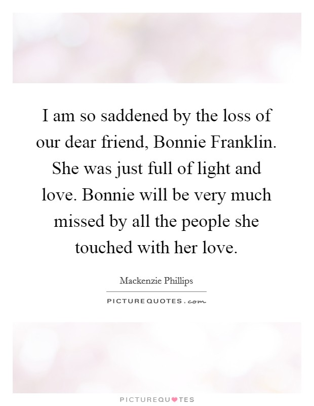 I am so saddened by the loss of our dear friend, Bonnie Franklin. She was just full of light and love. Bonnie will be very much missed by all the people she touched with her love Picture Quote #1