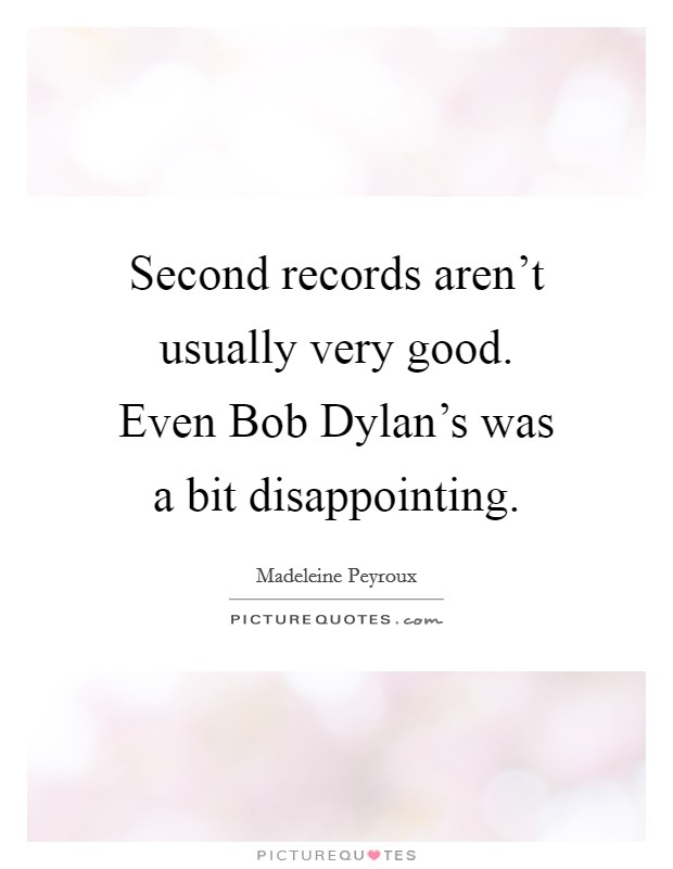 Second records aren't usually very good. Even Bob Dylan's was a bit disappointing Picture Quote #1