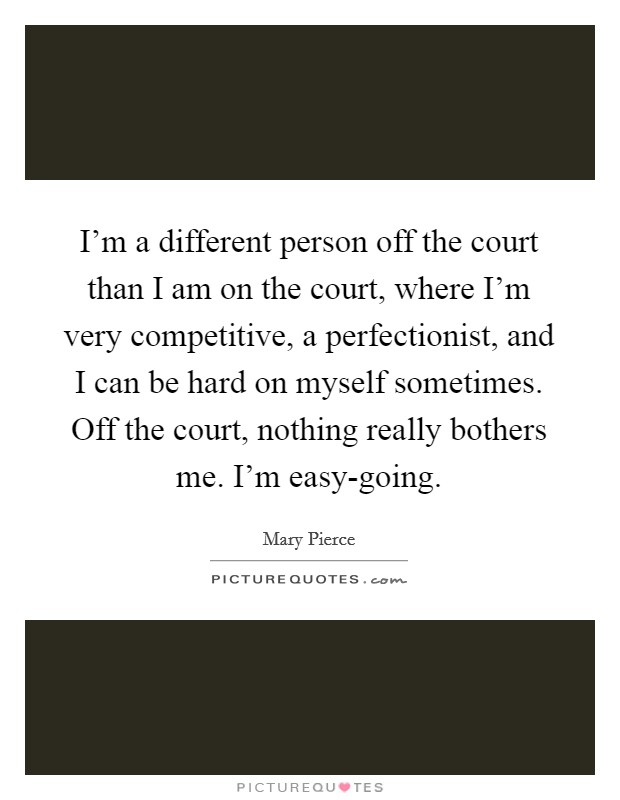 I'm a different person off the court than I am on the court, where I'm very competitive, a perfectionist, and I can be hard on myself sometimes. Off the court, nothing really bothers me. I'm easy-going Picture Quote #1