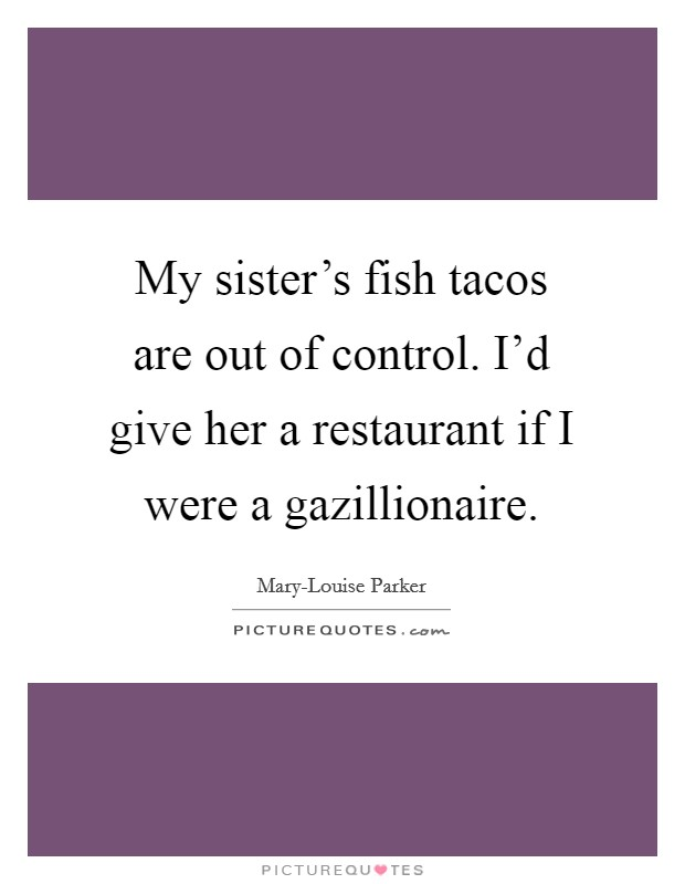 My sister's fish tacos are out of control. I'd give her a restaurant if I were a gazillionaire Picture Quote #1
