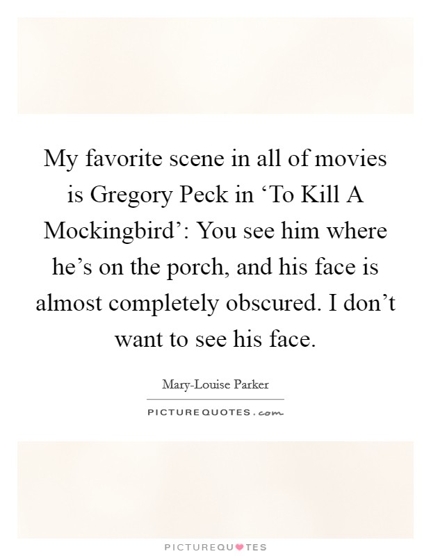 My favorite scene in all of movies is Gregory Peck in 'To Kill A Mockingbird': You see him where he's on the porch, and his face is almost completely obscured. I don't want to see his face Picture Quote #1