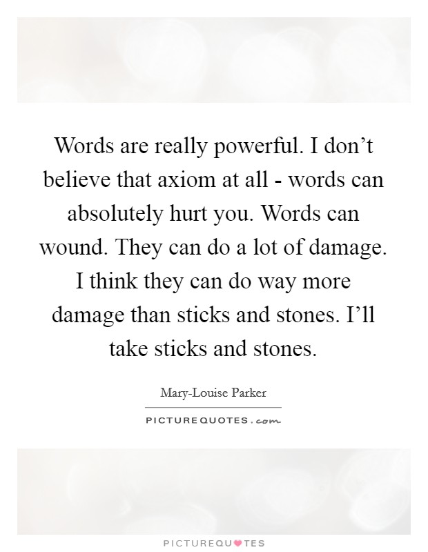 Words are really powerful. I don't believe that axiom at all - words can absolutely hurt you. Words can wound. They can do a lot of damage. I think they can do way more damage than sticks and stones. I'll take sticks and stones Picture Quote #1