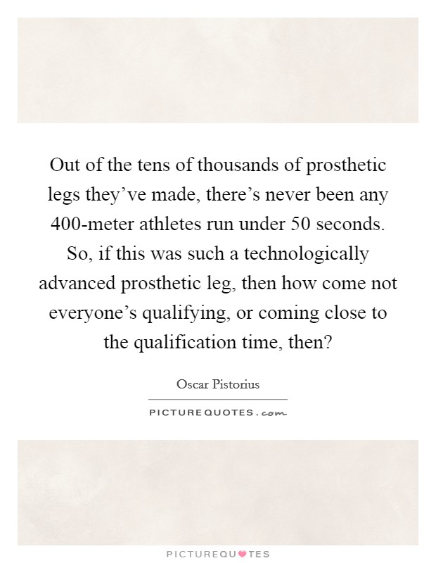 Out of the tens of thousands of prosthetic legs they've made, there's never been any 400-meter athletes run under 50 seconds. So, if this was such a technologically advanced prosthetic leg, then how come not everyone's qualifying, or coming close to the qualification time, then? Picture Quote #1