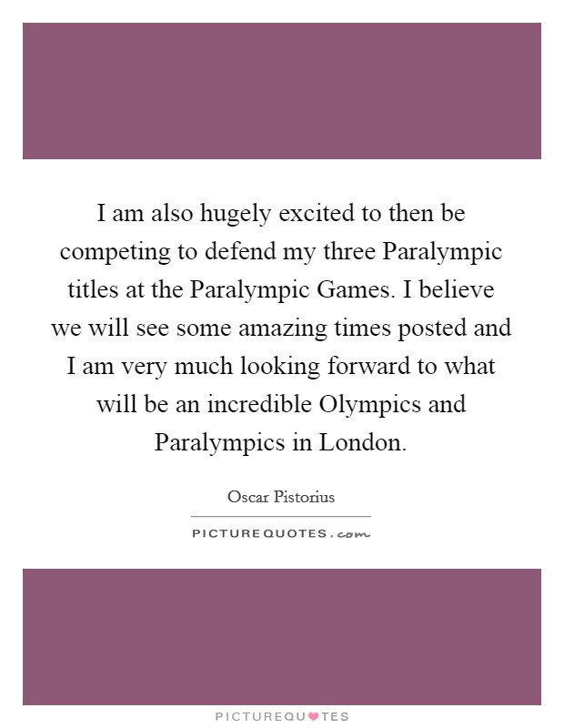 I am also hugely excited to then be competing to defend my three Paralympic titles at the Paralympic Games. I believe we will see some amazing times posted and I am very much looking forward to what will be an incredible Olympics and Paralympics in London Picture Quote #1