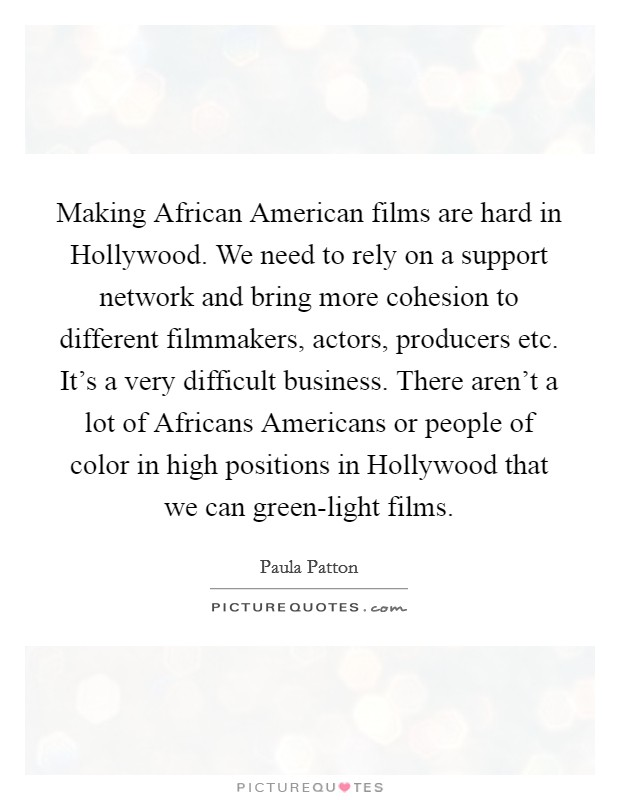 Making African American films are hard in Hollywood. We need to rely on a support network and bring more cohesion to different filmmakers, actors, producers etc. It's a very difficult business. There aren't a lot of Africans Americans or people of color in high positions in Hollywood that we can green-light films Picture Quote #1