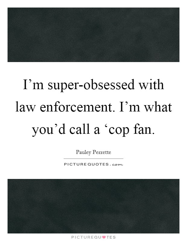 I'm super-obsessed with law enforcement. I'm what you'd call a 'cop fan Picture Quote #1