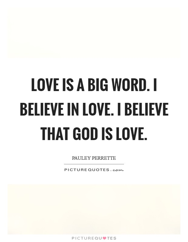 Love is a big word. I believe in Love. I believe that God is Love Picture Quote #1