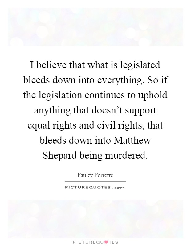 I believe that what is legislated bleeds down into everything. So if the legislation continues to uphold anything that doesn't support equal rights and civil rights, that bleeds down into Matthew Shepard being murdered Picture Quote #1
