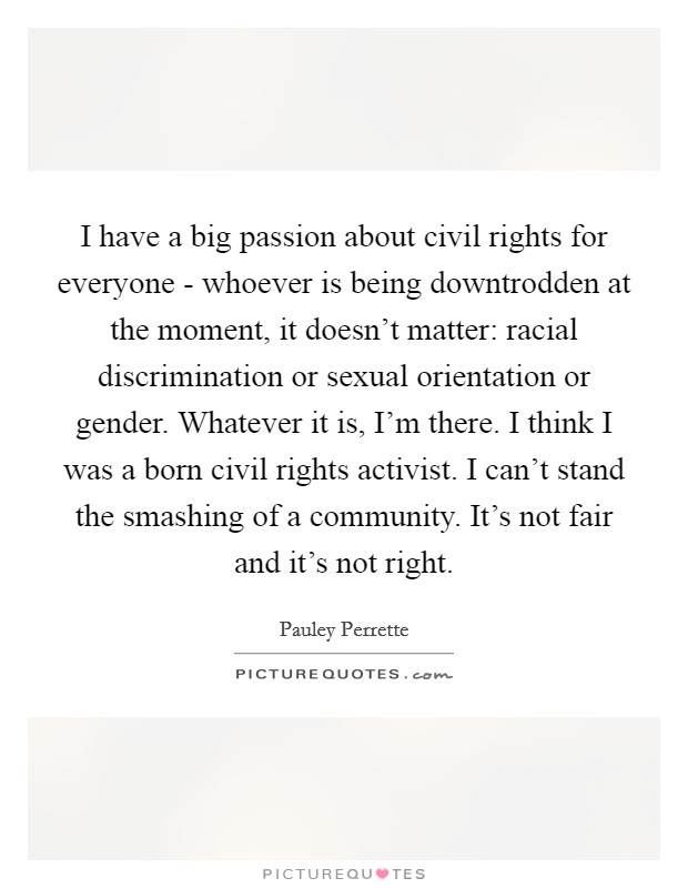I have a big passion about civil rights for everyone - whoever is being downtrodden at the moment, it doesn't matter: racial discrimination or sexual orientation or gender. Whatever it is, I'm there. I think I was a born civil rights activist. I can't stand the smashing of a community. It's not fair and it's not right Picture Quote #1