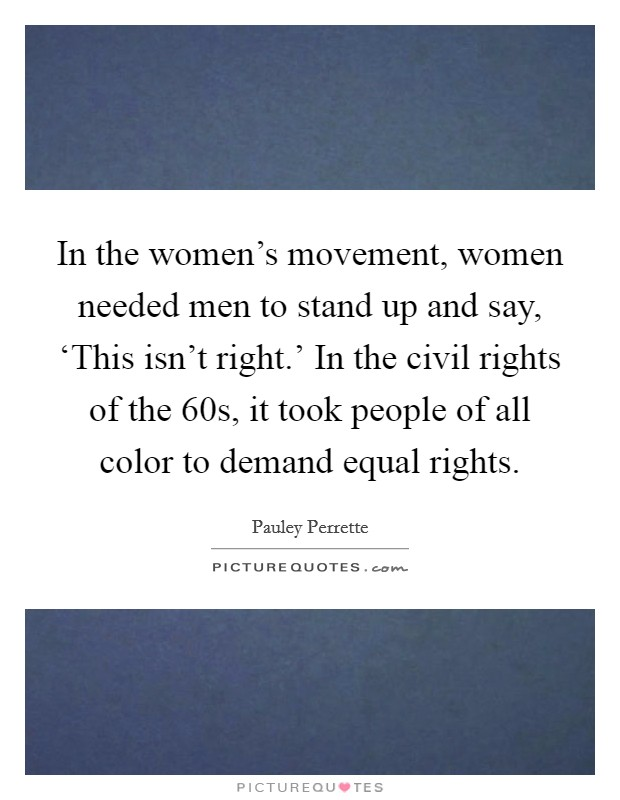 In the women's movement, women needed men to stand up and say, 'This isn't right.' In the civil rights of the  60s, it took people of all color to demand equal rights Picture Quote #1