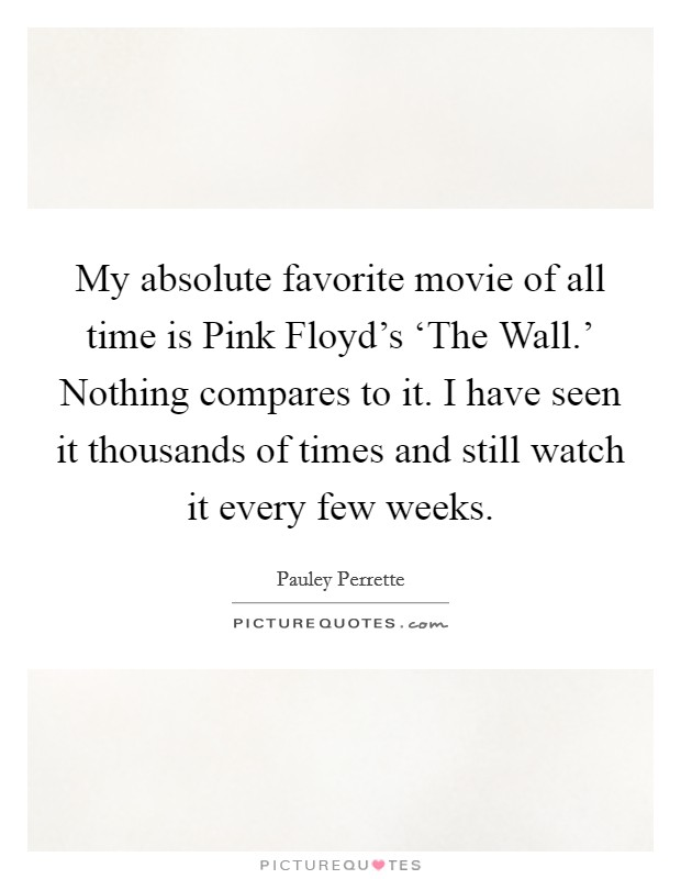 My absolute favorite movie of all time is Pink Floyd's 'The Wall.' Nothing compares to it. I have seen it thousands of times and still watch it every few weeks Picture Quote #1