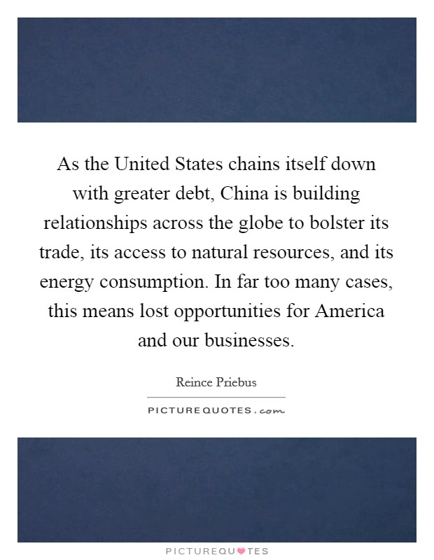 As the United States chains itself down with greater debt, China is building relationships across the globe to bolster its trade, its access to natural resources, and its energy consumption. In far too many cases, this means lost opportunities for America and our businesses Picture Quote #1