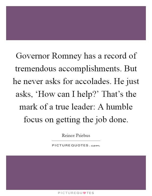Governor Romney has a record of tremendous accomplishments. But he never asks for accolades. He just asks, 'How can I help?' That's the mark of a true leader: A humble focus on getting the job done Picture Quote #1