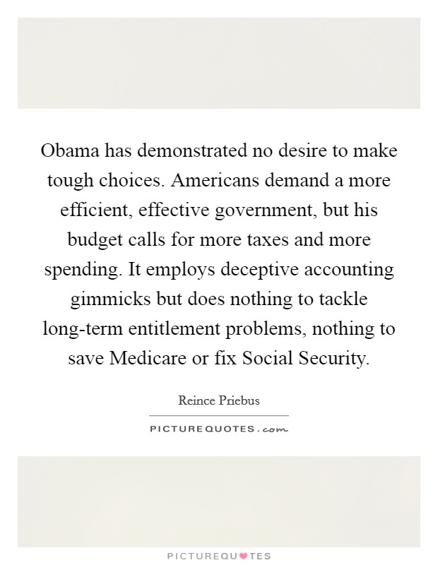 Obama has demonstrated no desire to make tough choices. Americans demand a more efficient, effective government, but his budget calls for more taxes and more spending. It employs deceptive accounting gimmicks but does nothing to tackle long-term entitlement problems, nothing to save Medicare or fix Social Security Picture Quote #1