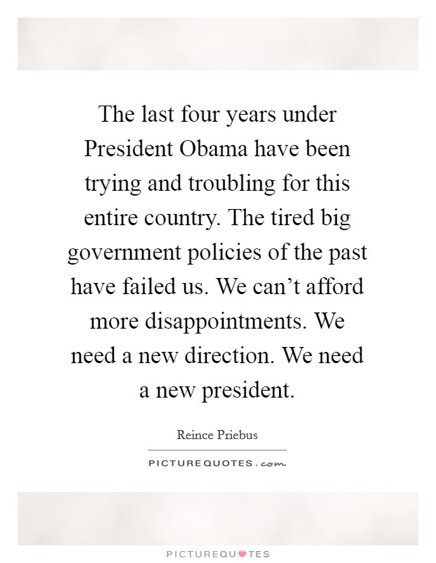 The last four years under President Obama have been trying and troubling for this entire country. The tired big government policies of the past have failed us. We can't afford more disappointments. We need a new direction. We need a new president Picture Quote #1