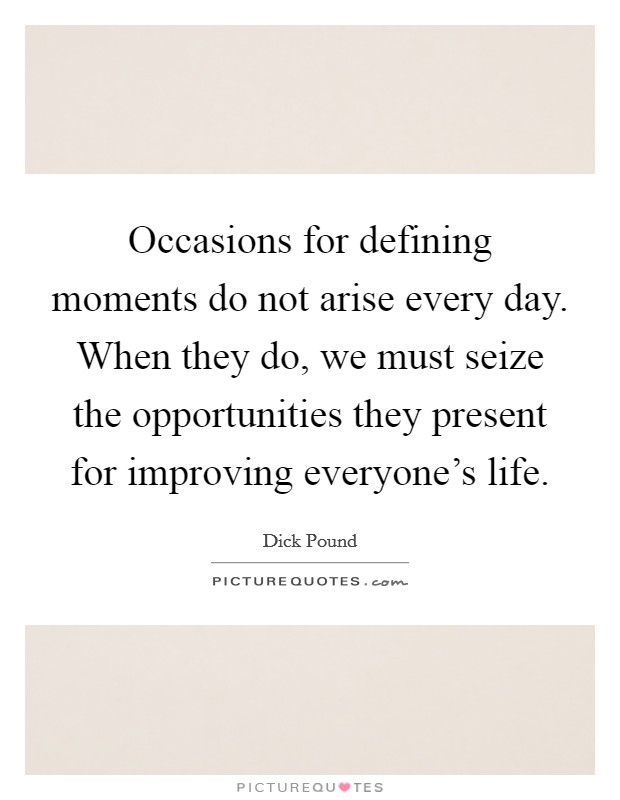 Occasions for defining moments do not arise every day. When they do, we must seize the opportunities they present for improving everyone's life Picture Quote #1