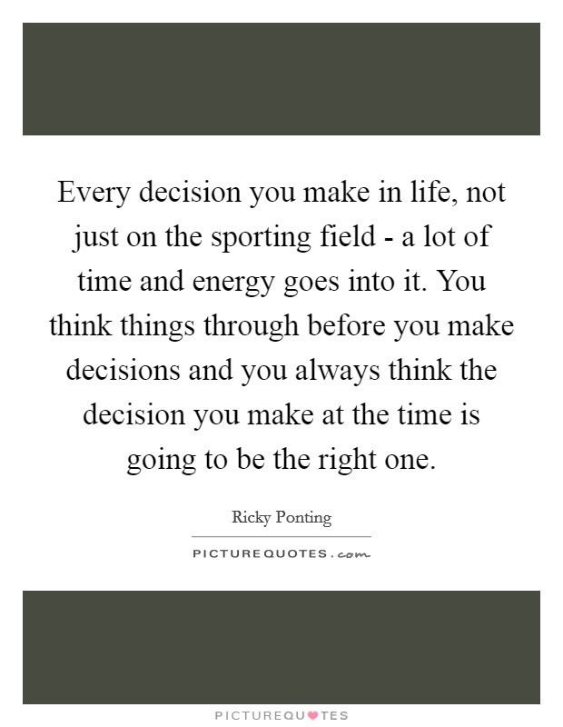Every decision you make in life, not just on the sporting field - a lot of time and energy goes into it. You think things through before you make decisions and you always think the decision you make at the time is going to be the right one Picture Quote #1