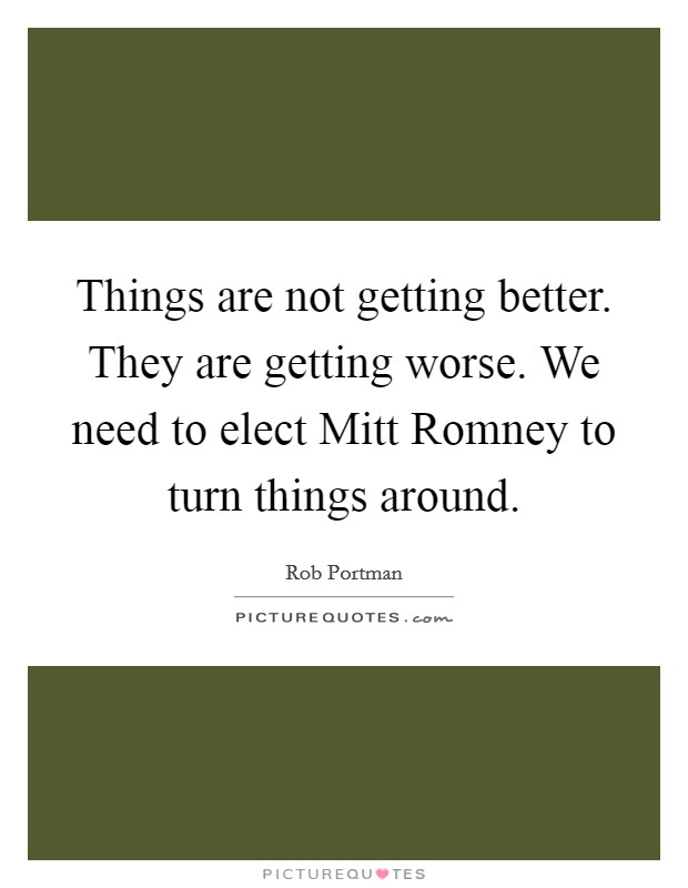 Things are not getting better. They are getting worse. We need to elect Mitt Romney to turn things around Picture Quote #1