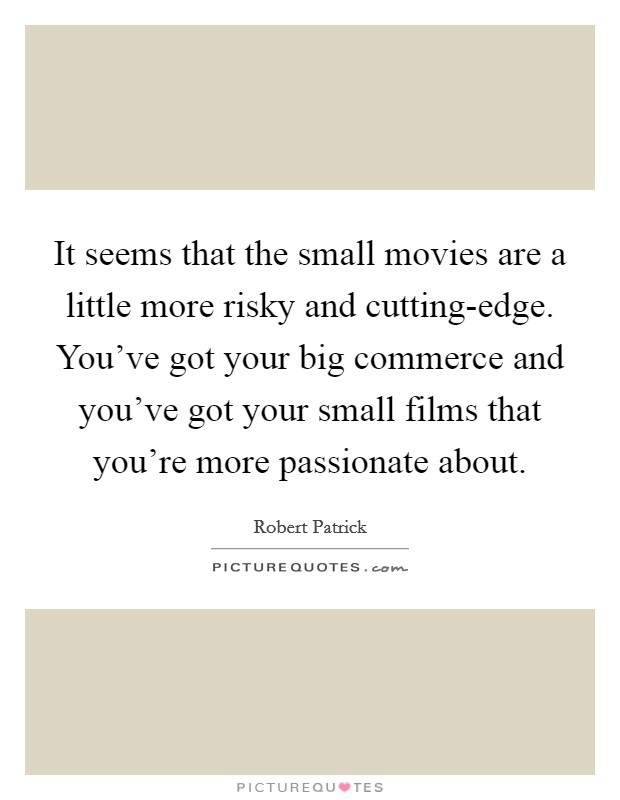It seems that the small movies are a little more risky and cutting-edge. You've got your big commerce and you've got your small films that you're more passionate about Picture Quote #1