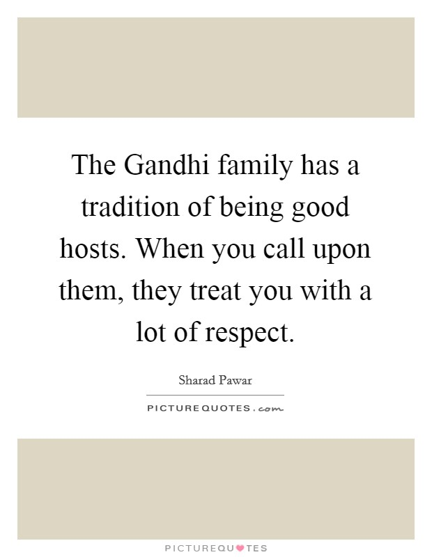 The Gandhi family has a tradition of being good hosts. When you call upon them, they treat you with a lot of respect Picture Quote #1