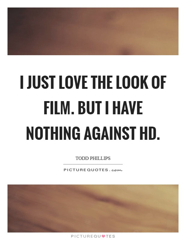 I just love the look of film. But I have nothing against HD Picture Quote #1